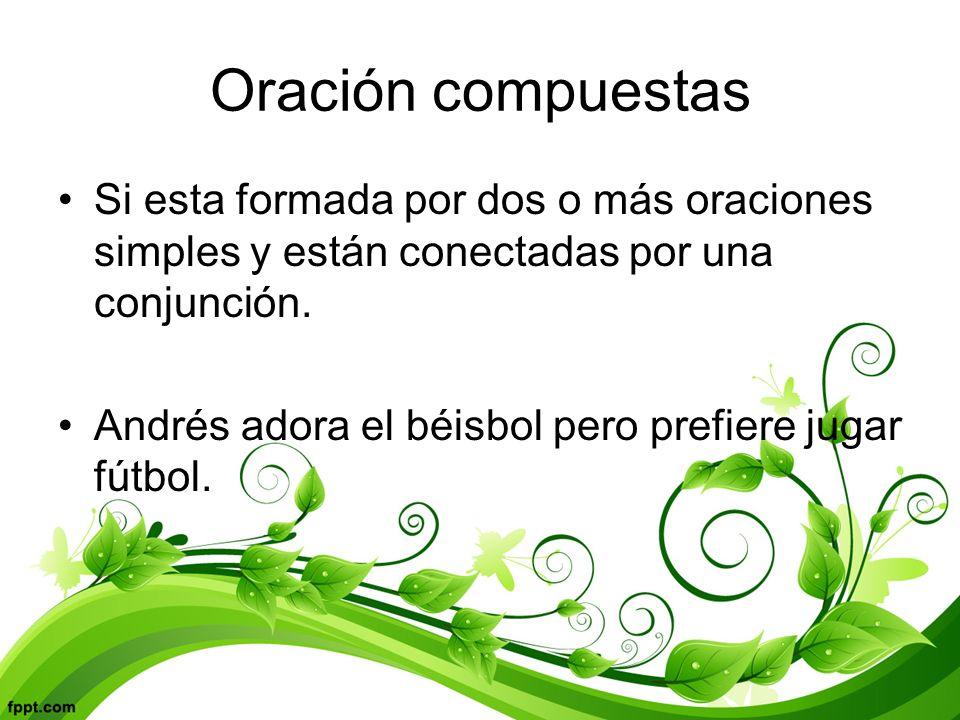 Oración compuestas Si esta formada por dos o más oraciones simples y están conectadas por una conjunción.