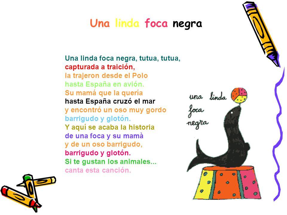 Una linda foca negra Una linda foca negra, tutua, tutua, capturada a traición, la trajeron desde el Polo hasta España en avión.