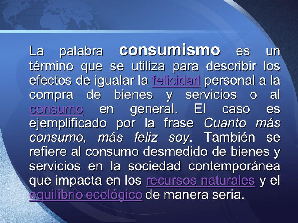 La palabra consumismo es un término que se utiliza para describir los efectos de igualar la felicidad personal a la compra de bienes y servicios o al consumo en general.