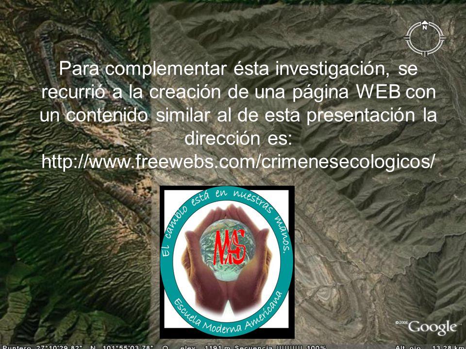 Para complementar ésta investigación, se recurrió a la creación de una página WEB con un contenido similar al de esta presentación la dirección es: http://www.freewebs.com/crimenesecologicos/