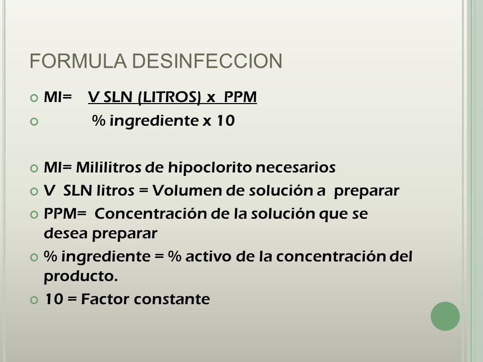 FORMULA DESINFECCION Ml= V SLN (LITROS) x PPM % ingrediente x 10