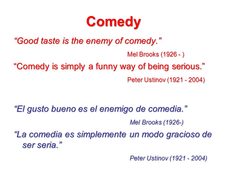 Comedy Good taste is the enemy of comedy. Mel Brooks (1926 - ) Comedy is simply a funny way of being serious. Peter Ustinov (1921 - 2004)
