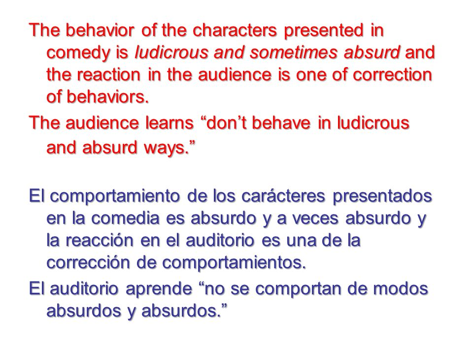 The behavior of the characters presented in comedy is ludicrous and sometimes absurd and the reaction in the audience is one of correction of behaviors. The audience learns don't behave in ludicrous and absurd ways.