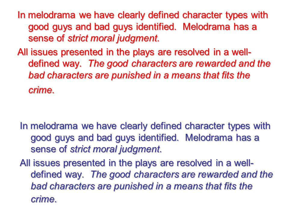 In melodrama we have clearly defined character types with good guys and bad guys identified. Melodrama has a sense of strict moral judgment. All issues presented in the plays are resolved in a well-defined way. The good characters are rewarded and the bad characters are punished in a means that fits the crime.