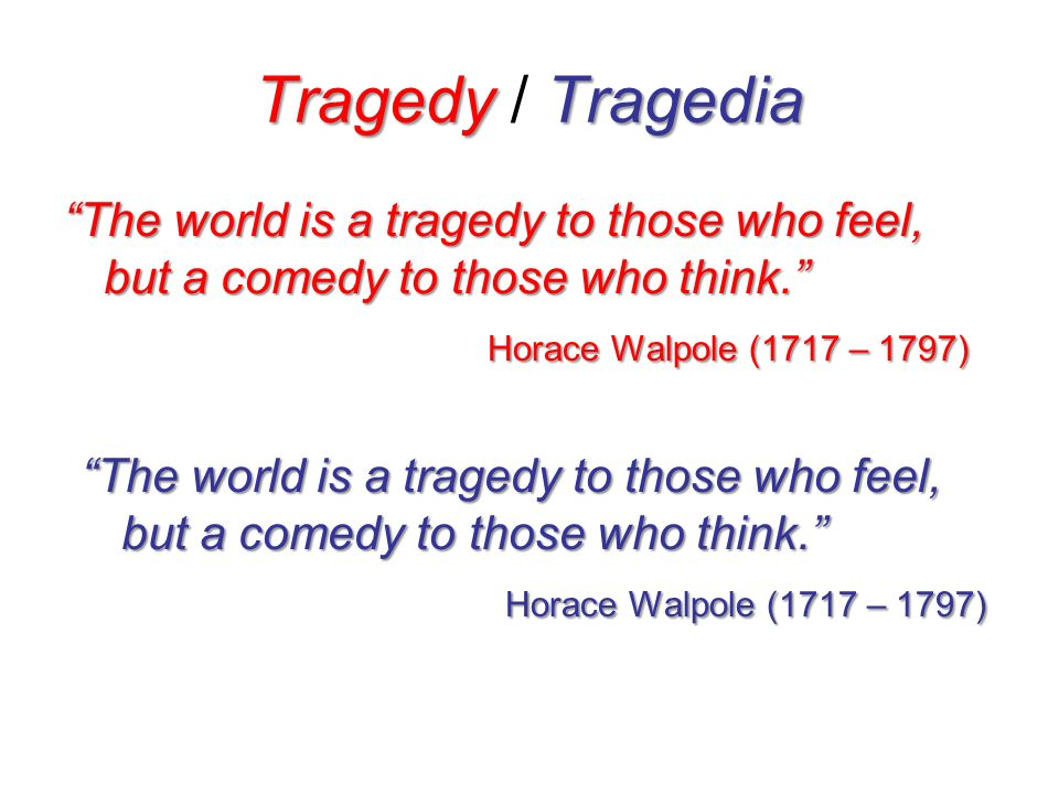 Tragedy / Tragedia The world is a tragedy to those who feel, but a comedy to those who think. Horace Walpole (1717 – 1797)