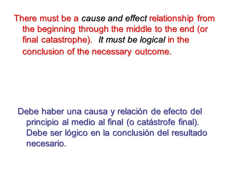 There must be a cause and effect relationship from the beginning through the middle to the end (or final catastrophe). It must be logical in the conclusion of the necessary outcome.