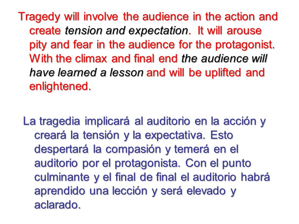 Tragedy will involve the audience in the action and create tension and expectation. It will arouse pity and fear in the audience for the protagonist. With the climax and final end the audience will have learned a lesson and will be uplifted and enlightened.