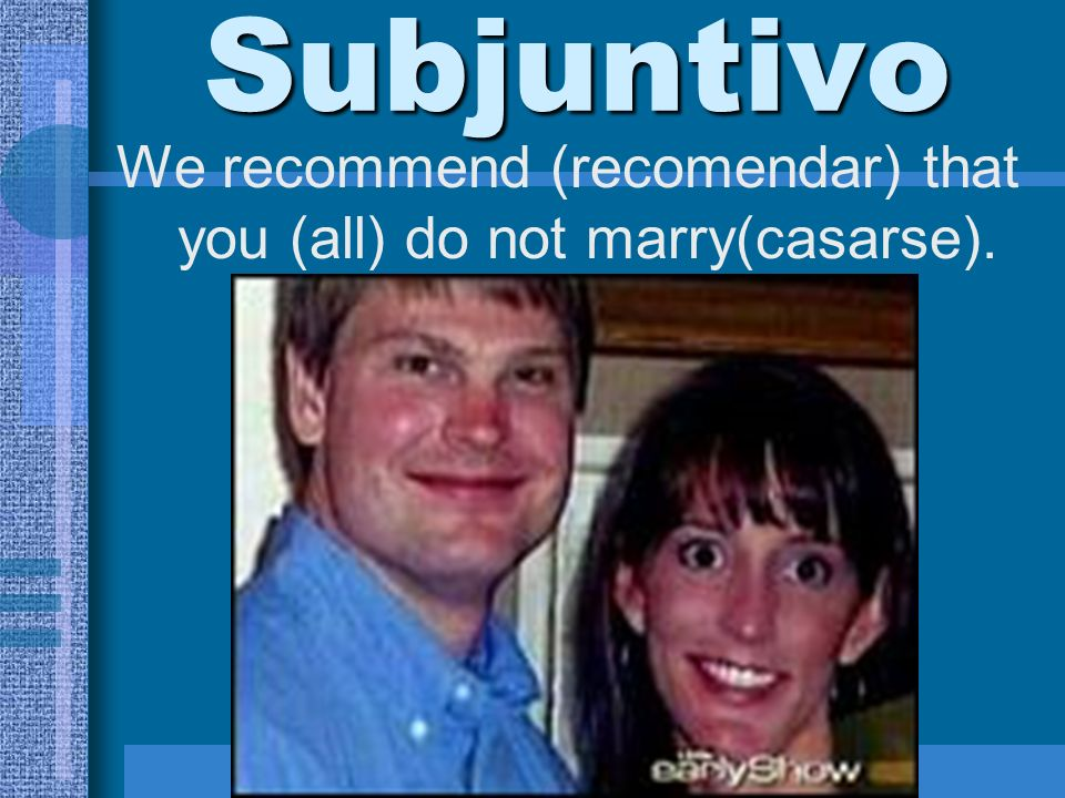 We recommend (recomendar) that you (all) do not marry(casarse).
