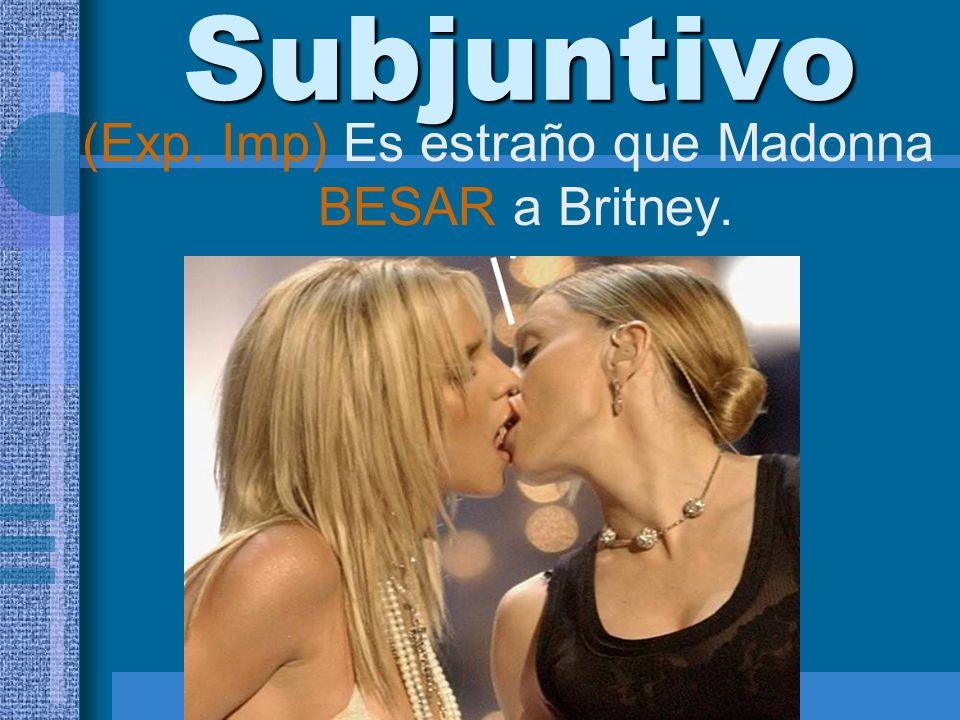(Exp. Imp) Es estraño que Madonna BESAR a Britney.