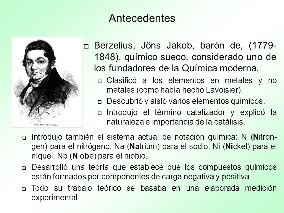Antecedentes Berzelius, Jöns Jakob, barón de, (1779-1848), químico sueco, considerado uno de los fundadores de la Química moderna.