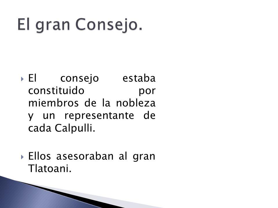 El gran Consejo. El consejo estaba constituido por miembros de la nobleza y un representante de cada Calpulli.