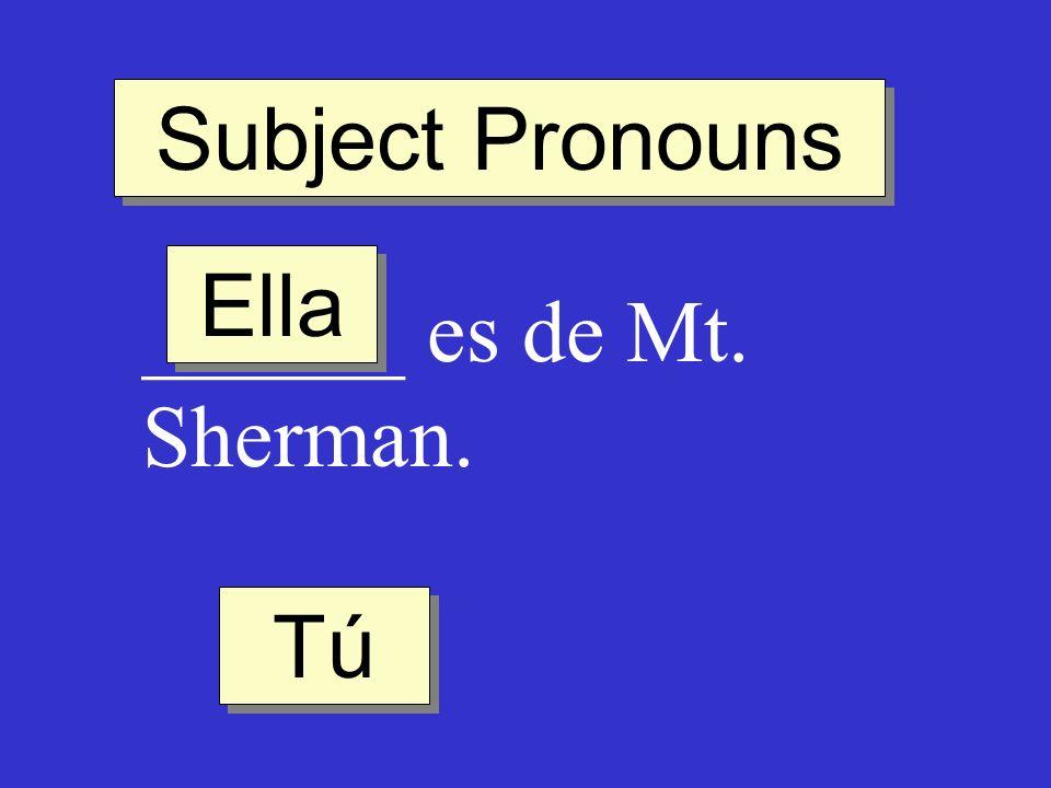 Subject Pronouns Ella ______ es de Mt. Sherman. Tú