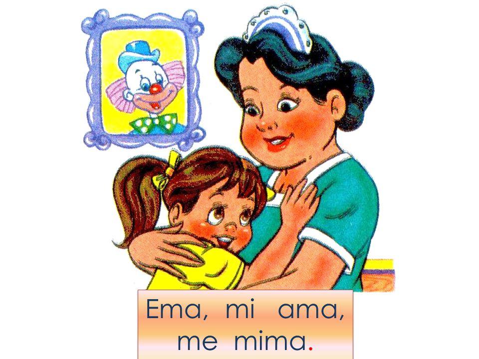 Ema, mi ama, me mima.