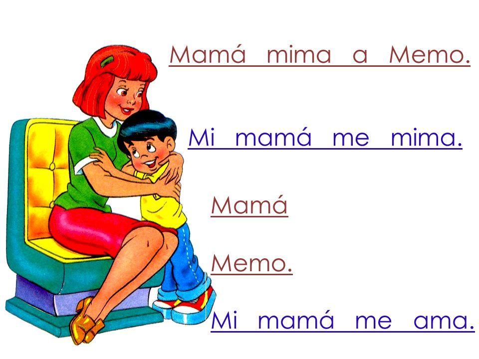Mamá mima a Memo. Mi mamá me mima. Mamá Memo. Mi mamá me ama.