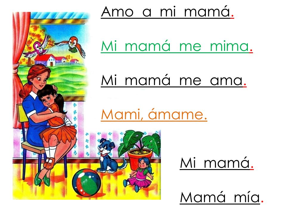 Amo a mi mamá. Mi mamá me mima. Mi mamá me ama. Mami, ámame. Mi mamá. Mamá mía.
