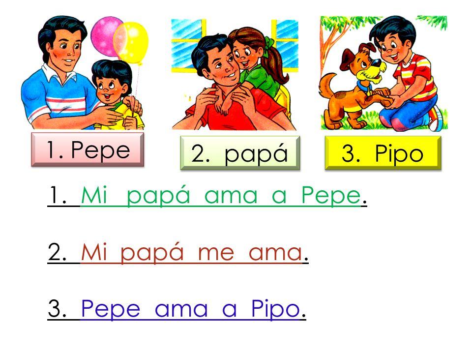 1. Pepe 2. papá. 3. Pipo. 1. Mi papá ama a Pepe.