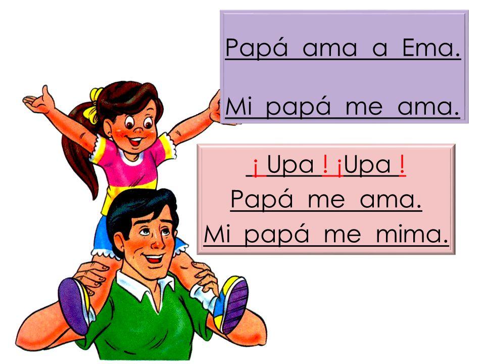 Papá ama a Ema. Mi papá me ama. ¡ Upa ! ¡Upa ! Papá me ama. Mi papá me mima.