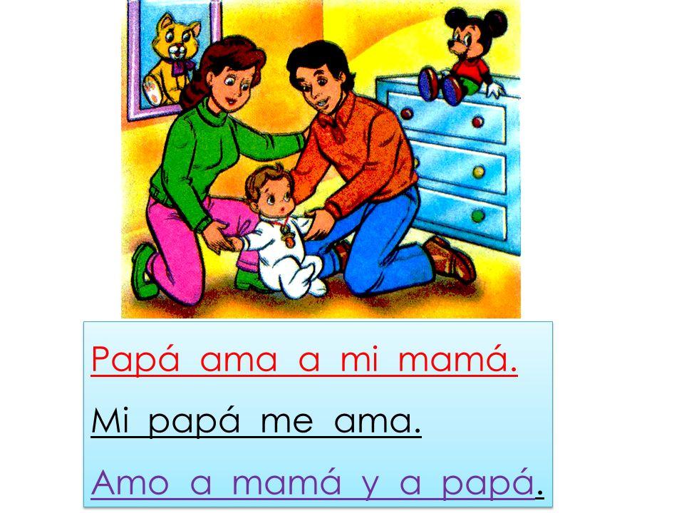 Papá ama a mi mamá. Mi papá me ama. Amo a mamá y a papá.