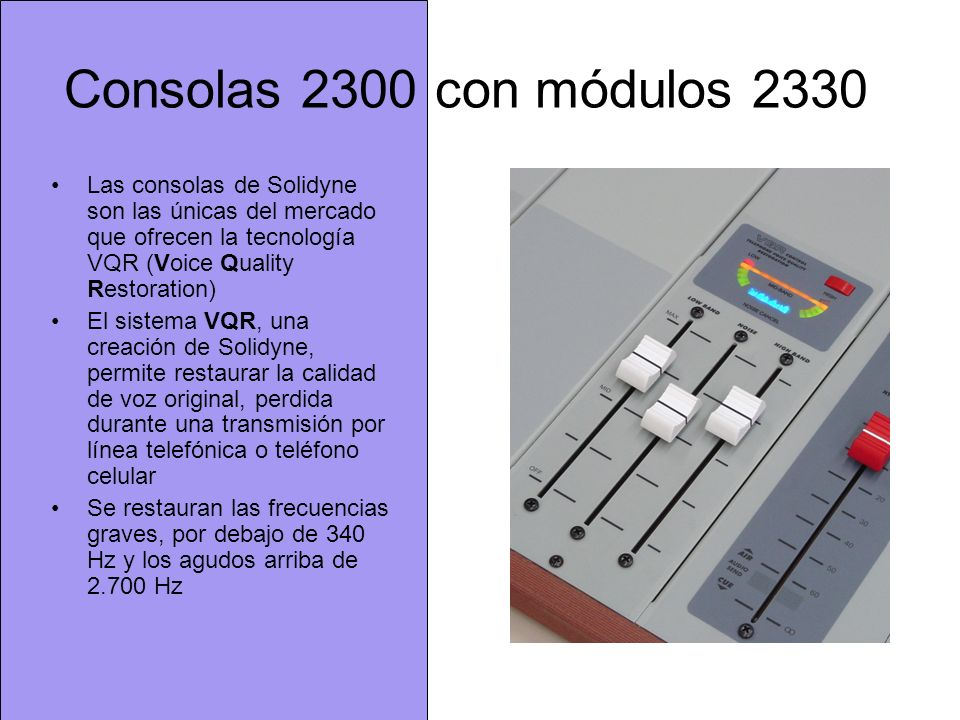 Consolas 2300 con módulos 2330 Las consolas de Solidyne son las únicas del mercado que ofrecen la tecnología VQR (Voice Quality Restoration)