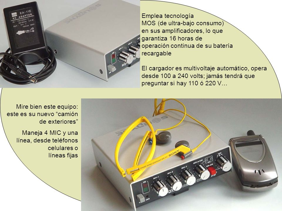 Emplea tecnología MOS (de ultra-bajo consumo) en sus amplificadores, lo que garantiza 16 horas de operación continua de su batería recargable El cargador es multivoltaje automático, opera desde 100 a 240 volts; jamás tendrá que preguntar si hay 110 ó 220 V…