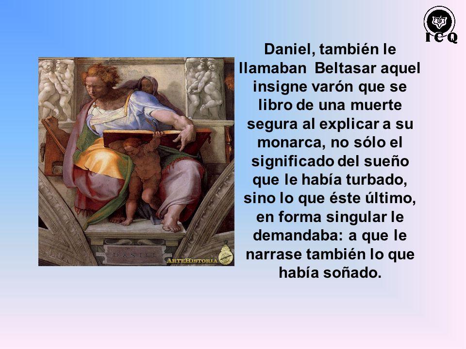 Daniel, también le llamaban Beltasar aquel insigne varón que se libro de una muerte segura al explicar a su monarca, no sólo el significado del sueño que le había turbado, sino lo que éste último, en forma singular le demandaba: a que le narrase también lo que había soñado.
