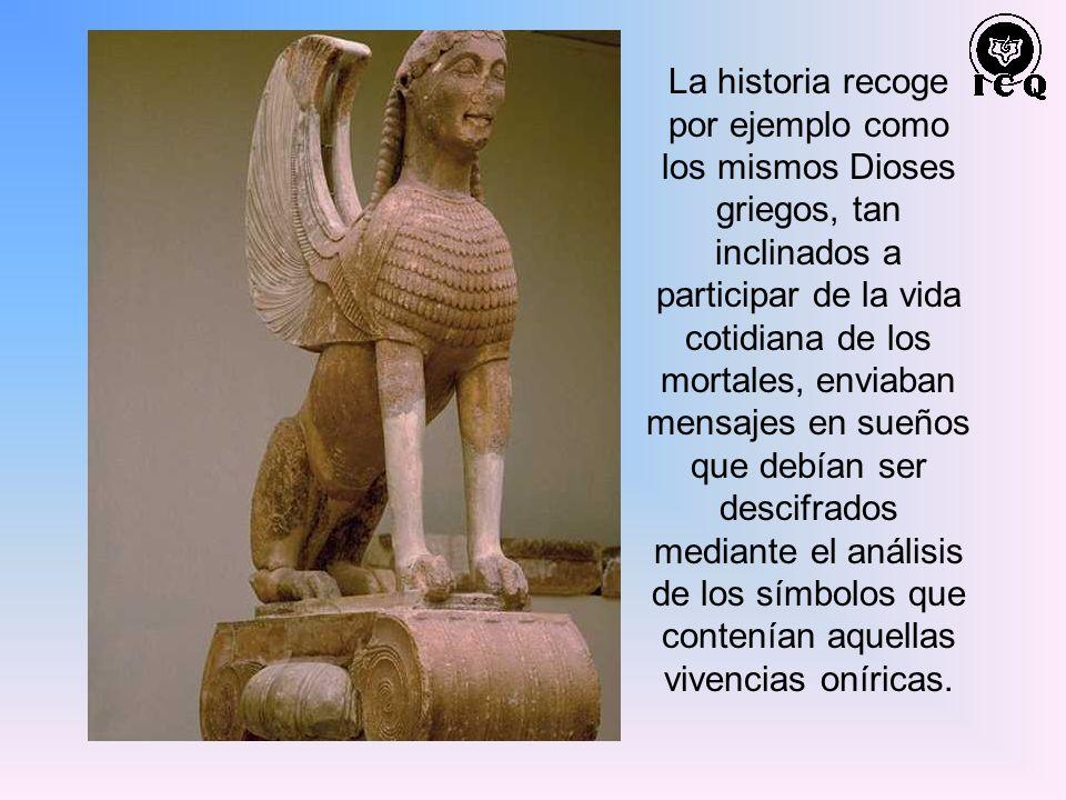 La historia recoge por ejemplo como los mismos Dioses griegos, tan inclinados a participar de la vida cotidiana de los mortales, enviaban mensajes en sueños que debían ser descifrados mediante el análisis de los símbolos que contenían aquellas vivencias oníricas.