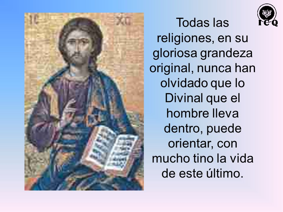 Todas las religiones, en su gloriosa grandeza original, nunca han olvidado que lo Divinal que el hombre lleva dentro, puede orientar, con mucho tino la vida de este último.