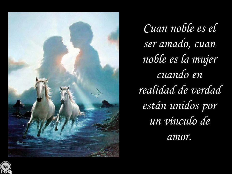 Cuan noble es el ser amado, cuan noble es la mujer cuando en realidad de verdad están unidos por un vínculo de amor.