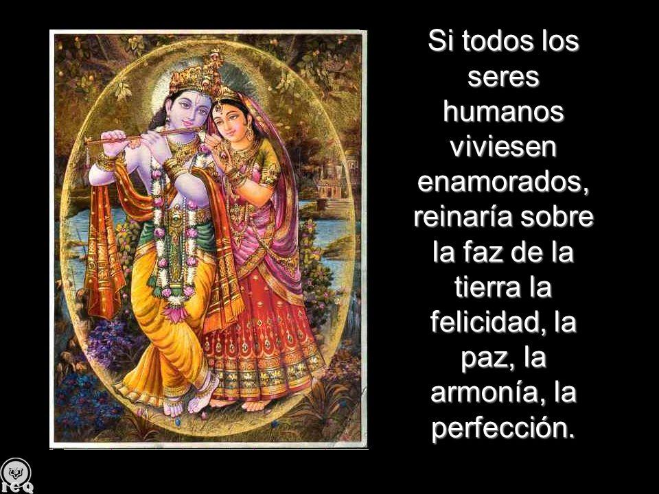 Si todos los seres humanos viviesen enamorados, reinaría sobre la faz de la tierra la felicidad, la paz, la armonía, la perfección.