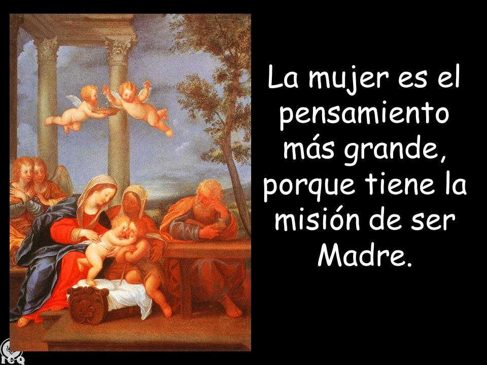 La mujer es el pensamiento más grande, porque tiene la misión de ser Madre.