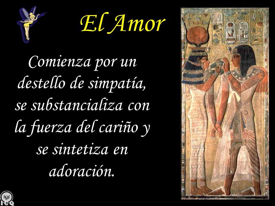 El AmorComienza por un destello de simpatía, se substancializa con la fuerza del cariño y se sintetiza en adoración.
