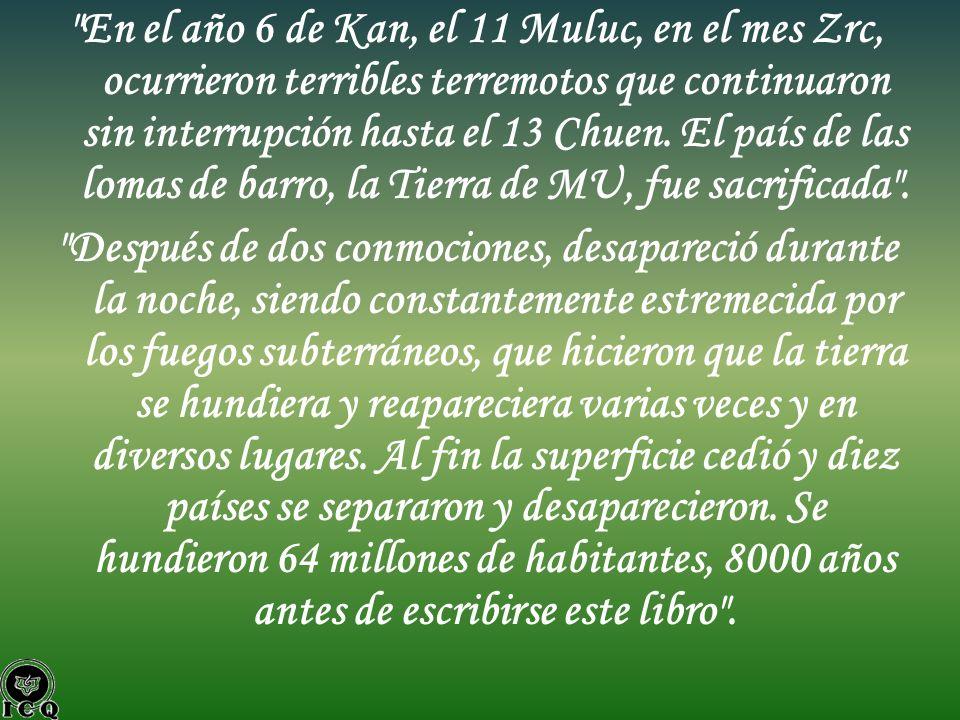 En el año 6 de Kan, el 11 Muluc, en el mes Zrc, ocurrieron terribles terremotos que continuaron sin interrupción hasta el 13 Chuen. El país de las lomas de barro, la Tierra de MU, fue sacrificada .