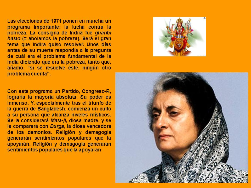 Las elecciones de 1971 ponen en marcha un programa importante: la lucha contra la pobreza. La consigna de Indira fue gharibi hatao (= abolamos la pobreza). Será el gran tema que Indira quiso resolver. Unos días antes de su muerte respondía a la pregunta de cuál era el problema fundamental de la India diciendo que era la pobreza, tanto que, añadió, si se resuelve éste, ningún otro problema cuenta .