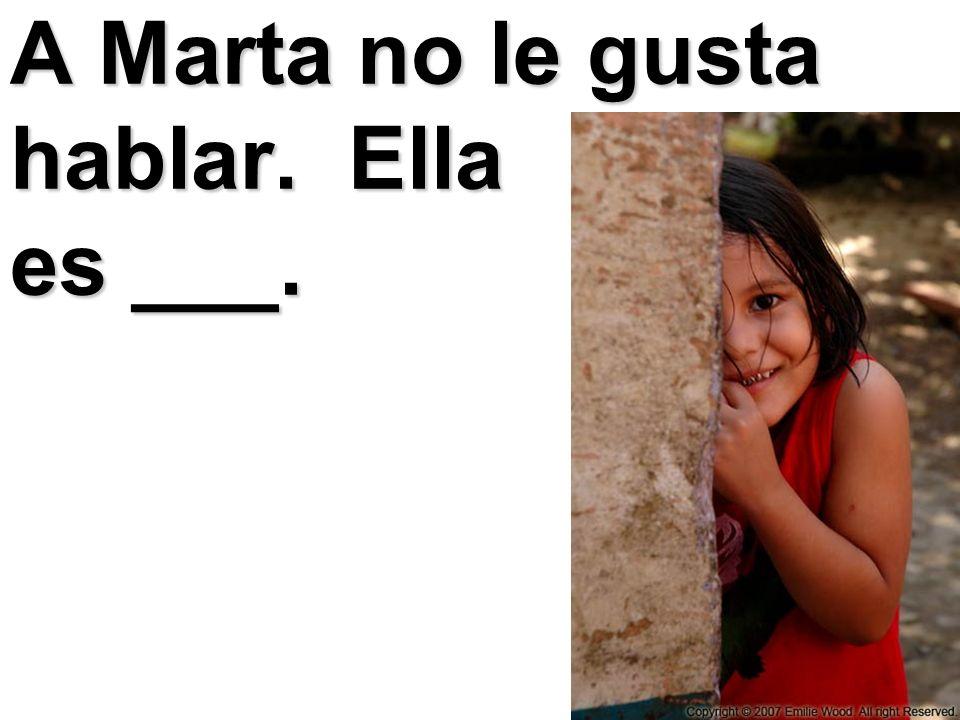 A Marta no le gusta hablar. Ella es ___.