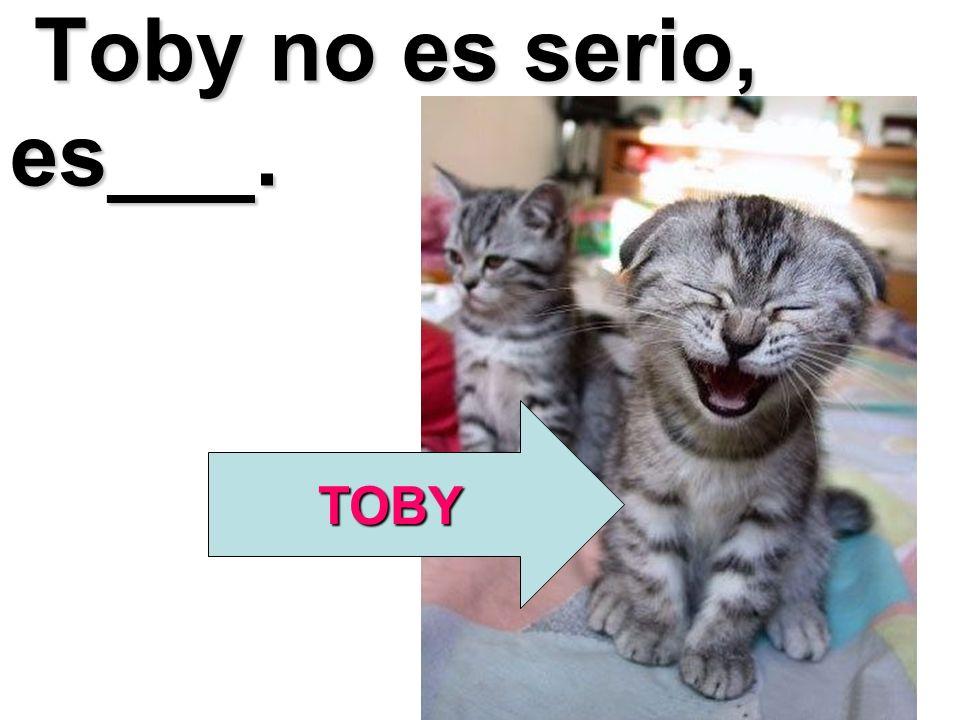 Toby no es serio, es___. TOBY