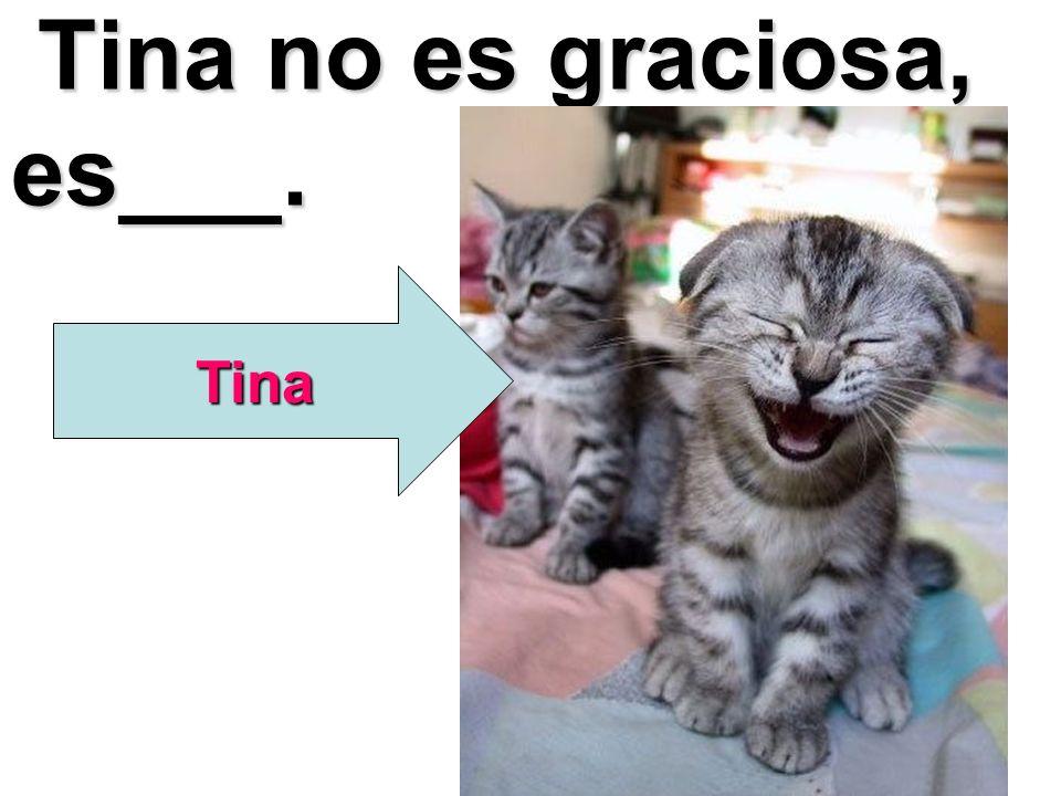 Tina no es graciosa, es___.