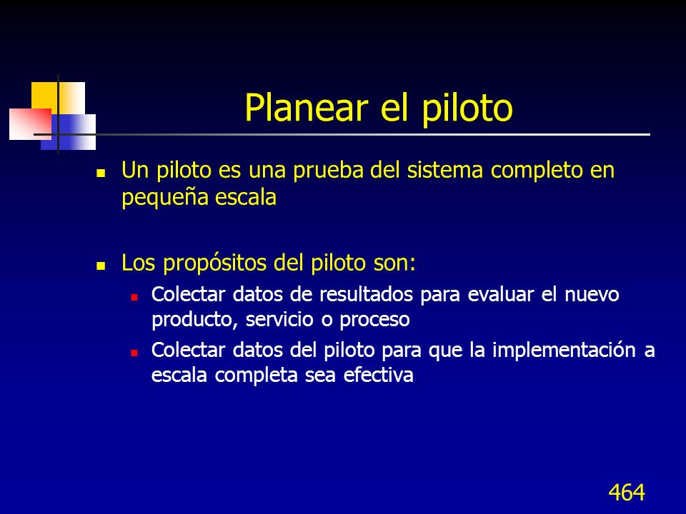 Planear el piloto Un piloto es una prueba del sistema completo en pequeña escala. Los propósitos del piloto son: