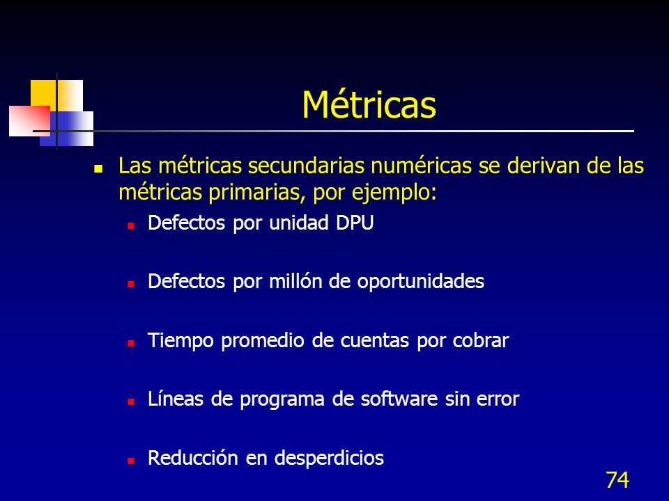 MétricasLas métricas secundarias numéricas se derivan de las métricas primarias, por ejemplo: Defectos por unidad DPU.
