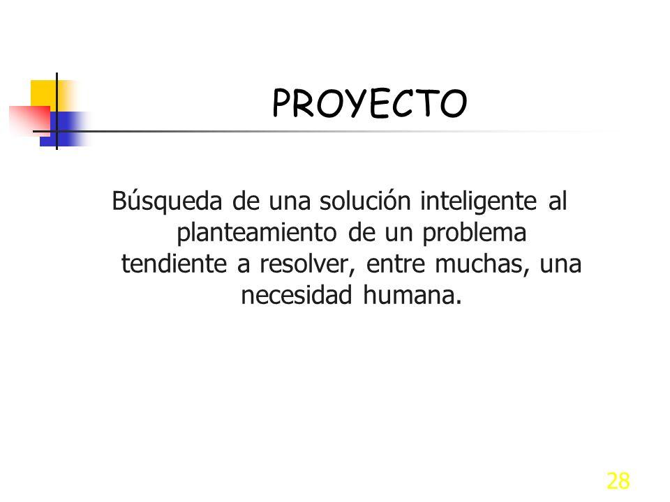 PROYECTO Búsqueda de una solución inteligente al planteamiento de un problema tendiente a resolver, entre muchas, una necesidad humana.