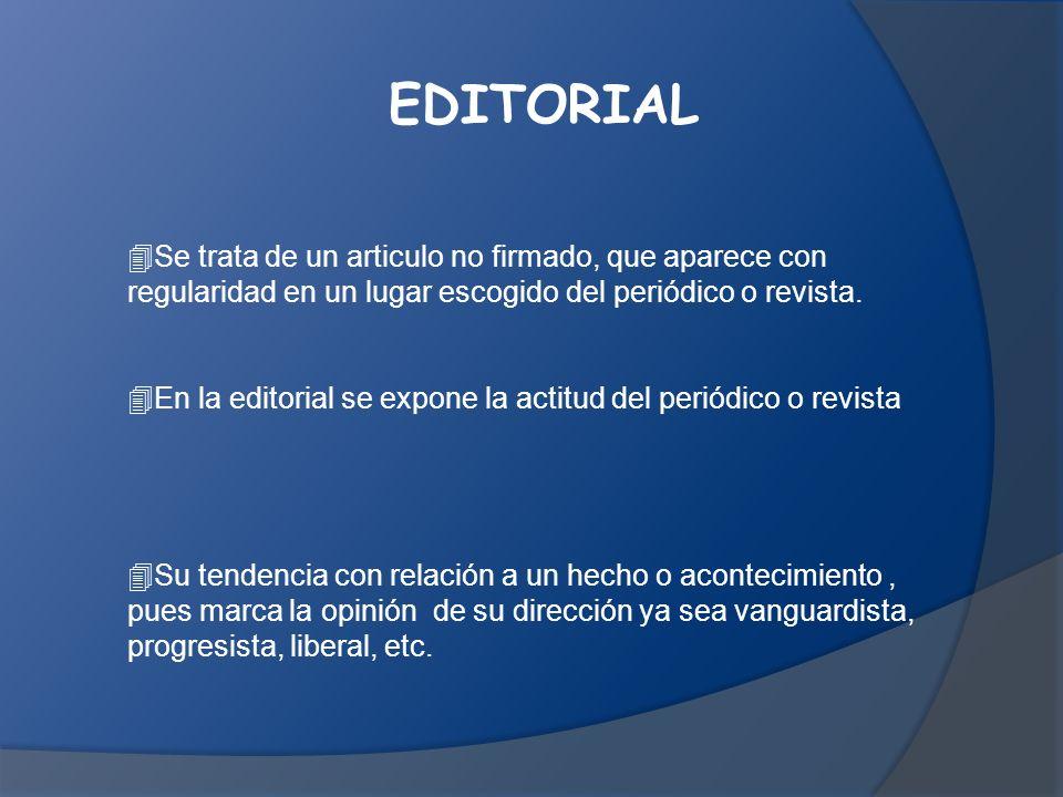 EDITORIAL Se trata de un articulo no firmado, que aparece con regularidad en un lugar escogido del periódico o revista.
