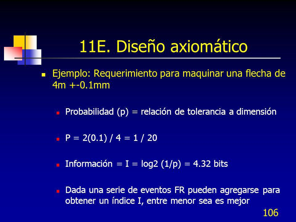 11E. Diseño axiomático Ejemplo: Requerimiento para maquinar una flecha de 4m +-0.1mm. Probabilidad (p) = relación de tolerancia a dimensión.