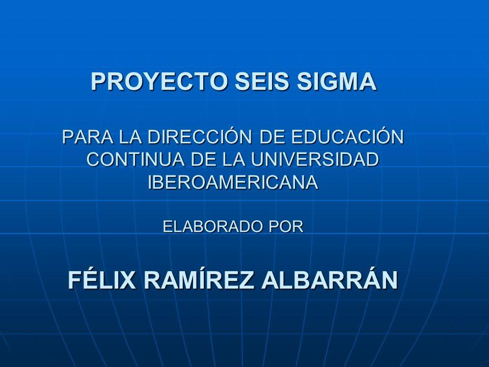 PROYECTO SEIS SIGMA PARA LA DIRECCIÓN DE EDUCACIÓN CONTINUA DE LA UNIVERSIDAD IBEROAMERICANA ELABORADO POR FÉLIX RAMÍREZ ALBARRÁN