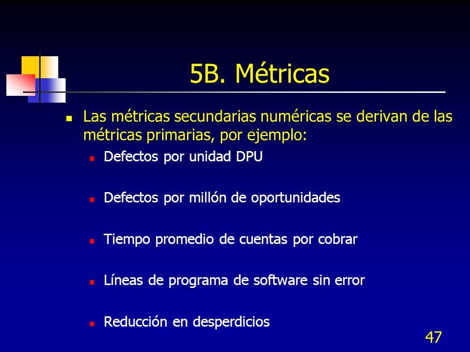 5B. MétricasLas métricas secundarias numéricas se derivan de las métricas primarias, por ejemplo: Defectos por unidad DPU.
