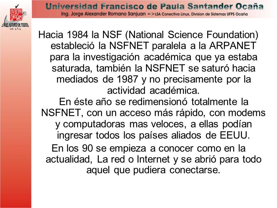 Hacia 1984 la NSF (National Science Foundation) estableció la NSFNET paralela a la ARPANET para la investigación académica que ya estaba saturada, también la NSFNET se saturó hacia mediados de 1987 y no precisamente por la actividad académica. En éste año se redimensionó totalmente la NSFNET, con un acceso más rápido, con modems y computadoras mas veloces, a ellas podían ingresar todos los países aliados de EEUU.