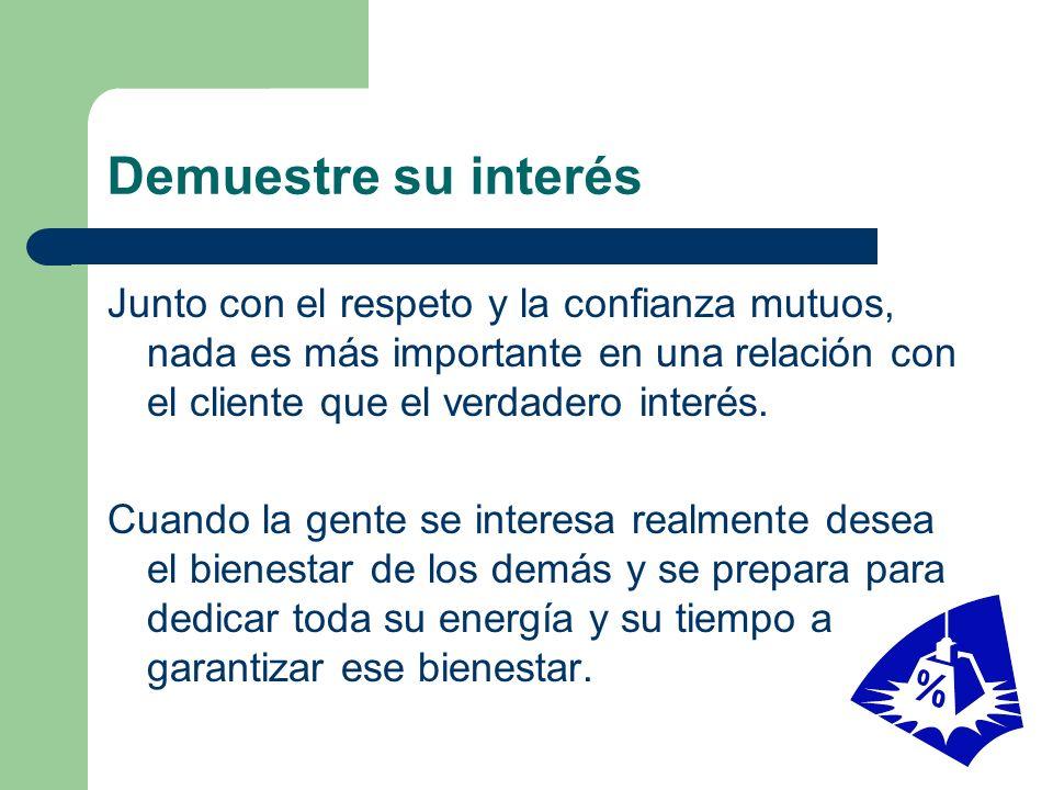 Demuestre su interés Junto con el respeto y la confianza mutuos, nada es más importante en una relación con el cliente que el verdadero interés.