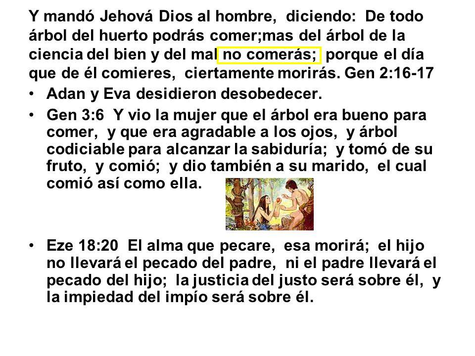 Y mandó Jehová Dios al hombre, diciendo: De todo árbol del huerto podrás comer;mas del árbol de la ciencia del bien y del mal no comerás; porque el día que de él comieres, ciertamente morirás. Gen 2:16-17