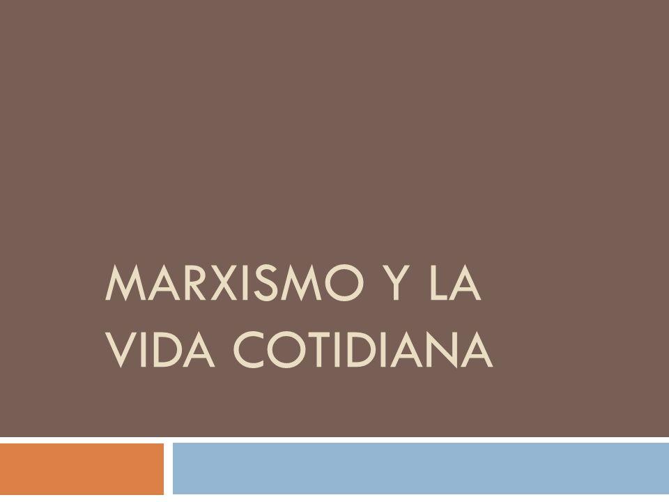 MARXISMO Y LA VIDA COTIDIANA