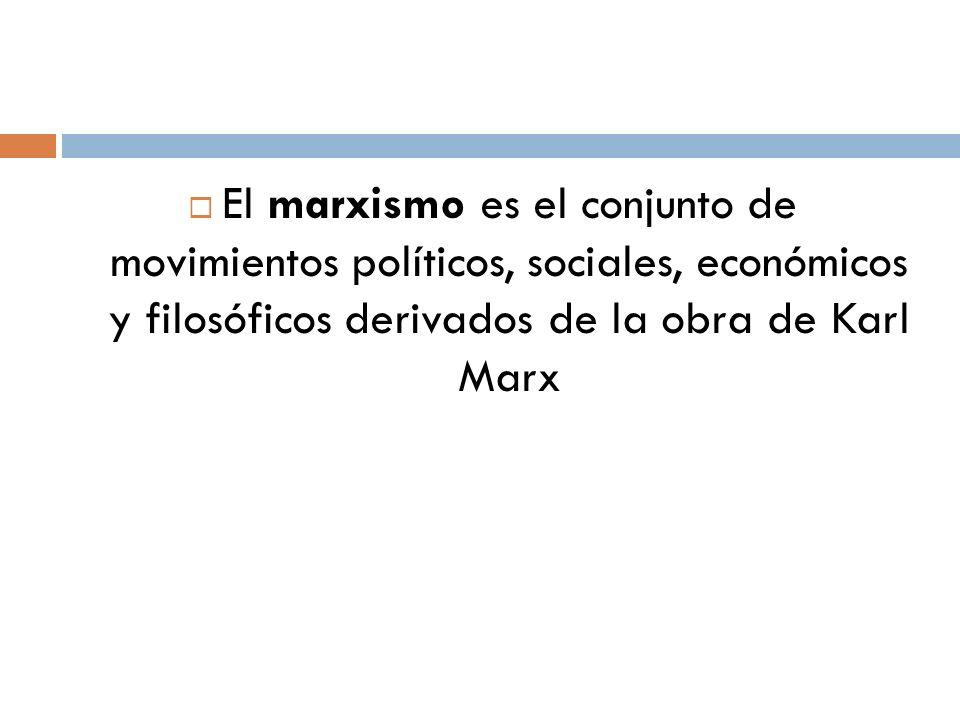 El marxismo es el conjunto de movimientos políticos, sociales, económicos y filosóficos derivados de la obra de Karl Marx