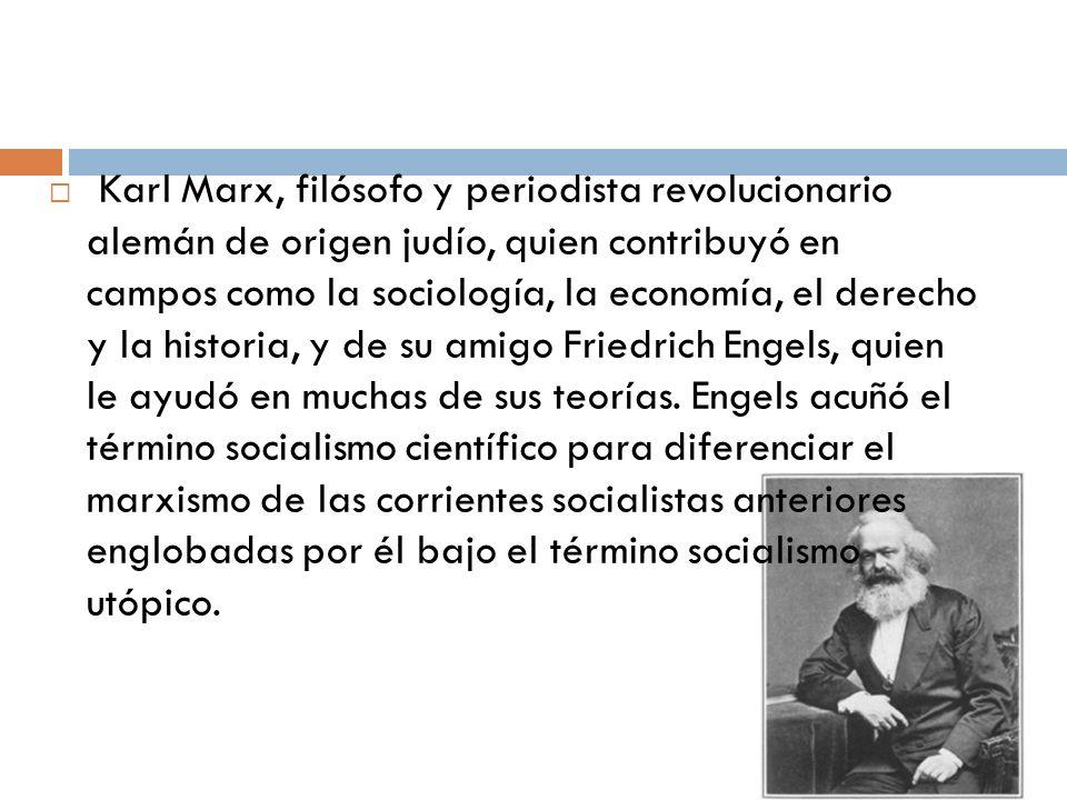 Karl Marx, filósofo y periodista revolucionario alemán de origen judío, quien contribuyó en campos como la sociología, la economía, el derecho y la historia, y de su amigo Friedrich Engels, quien le ayudó en muchas de sus teorías.
