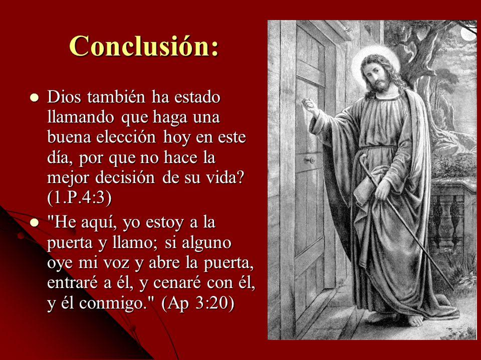 Conclusión: Dios también ha estado llamando que haga una buena elección hoy en este día, por que no hace la mejor decisión de su vida (1.P.4:3)